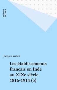 Jacques Weber - Les établissements français en Inde au XIXe siècle, 1816-1914 (5).