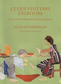 Jacques Wersinger - Ce que veut dire l'écriture - Petit traité d'herméneutique biblique.
