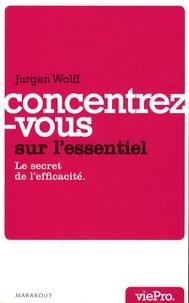 Jacques Wolff - Concentrez-vous sur l'essentiel ! - Le secret de l'efficacité.