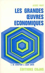 Jacques Wolff - Les grandes oeuvres économiques - Tome 1, De Xénophon à Adam Smith.
