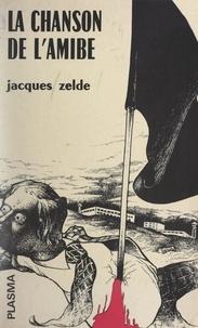 Jacques Zelde - La chanson de l'amibe - Précédé de Lettre à Alcide, et de La musique de l'amibe.