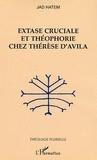 Jad Hatem - Extase cruciale et théophorie chez Thérèse d'Avila.