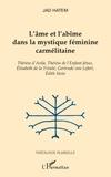 Jad Hatem - L'âme et l'abîme dans la mystique féminine carmélitaine - Thérèse d'Avila, Thérèse de l'Enfant-Jésus, Elisabeth de la Trinité, Gertrude von Lefort, Edith Stein.