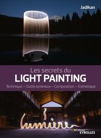 Jadikan - Les secrets du light painting - Technique, outils lumineux, composition, esthétique.