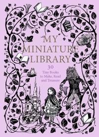 JAGLENKA TERRAZZINI - My miniature library : 30 tiny books to make, read and treasure.