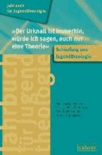 """Jahrbuch für Jugendtheologie Band 2: """"Der Urknall ist immerhin, würde ich sagen, auch nur eine Theorie"""" - Schöpfung und Jugendtheologie."""