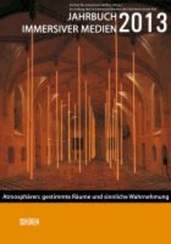 Jahrbuch immersiver Medien 2013 - Atmosphären: Gestimmte Räume  und sinnliche Wahrnehmung.
