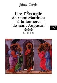 Jaime Garcia - Lire l'Évangile de saint Matthieu à la lumière de saint Augustin - Mt 19 à 28.