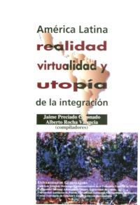 Jaime Preciado Coronado et Alberto Rocha Valencia - América Latina: realidad, virtualidad y utopía de la integración.