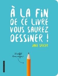 Télécharger des livres en anglais gratuitement pdf A la fin de ce livre vous saurez dessiner en francais par Jake Spicer 9782295007919