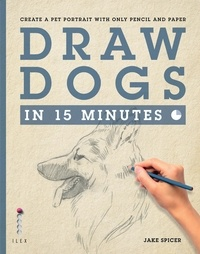 Jake Spicer - Draw Dogs in 15 Minutes - Create a Pet Portrait With Only Pencil and Paper.