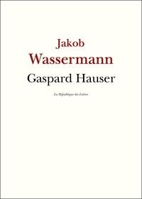 Jakob Wassermann - Gaspard Hauser.