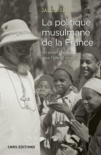 Jalila Sbai - La politique musulmane de la France - Un projet chrétien pour l'Islam ? 1911-1954.