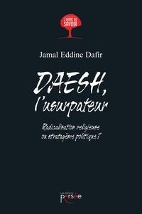 Jamal Eddine Dafir - DAESH, l'usurpateur - Radicalisation religieuse ou stratagème politique ?.