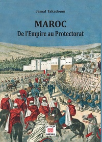 Jamal Takadoum - Maroc, de l'Empire au Protectorat.