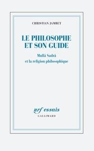 Jambet Christian - Le philosophe et son guide - Mullâ Sadrâ et la religion philosophique.