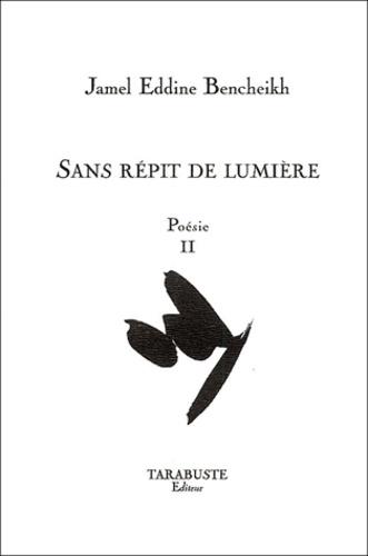 Jamel Eddine Bencheikh - Poésie - Tome 2, Sans répit de lumière.