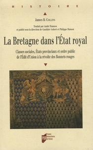 James-B Collins et Gauthier Aubert - La Bretagne dans l'Etat royal - Classes sociales, Etats provinciaux et ordre public de l'Edit d'Union à la Révolte des bonnets rouges.