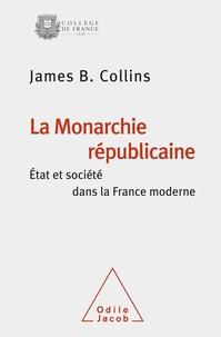 James-B Collins - La monarchie républicaine - Etat et société dans la France moderne.