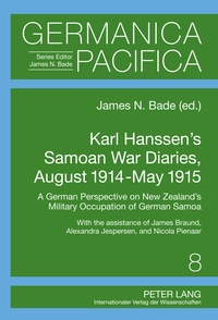 James Bade - Karl Hanssen's Samoan War Diaries, August 1914-May 1915 - A German Perspective on New Zealand's Military Occupation of German Samoa- With the Assistance of James Braund, Alexandra Jespersen, and Nicola Pienaar.