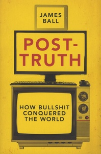 James Ball - Post-Truth - How Bullshit Conquered the World.
