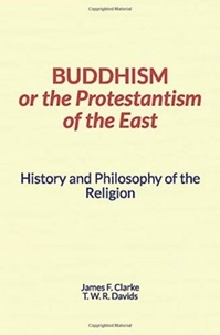 James Clarke et Thomas W.R. Davids - Buddhism, or the Protestantism of the East - History and Philosophy of the Religion.