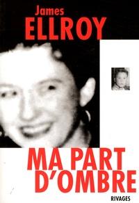 James Ellroy - Ma part d'ombre - Mémoire sur un crime de L.A..