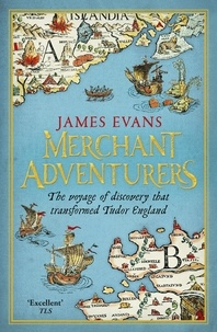 James Evans - Merchant Adventurers - The Voyage of Discovery that Transformed Tudor England.