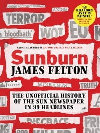 James Felton - Sunburn - The unofficial history of the Sun newspaper in 99 headlines.