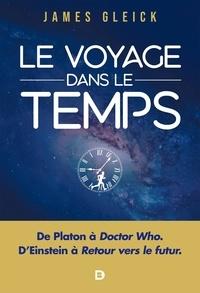 James Gleick - Le Voyage dans le temps - De Platon à Doctor Who en passant par Einstein et Retour vers le futur.