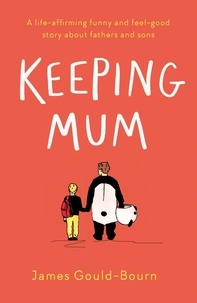 James Gould-Bourn - Keeping Mum - A life-affirming funny and feel-good story about fathers and sons.