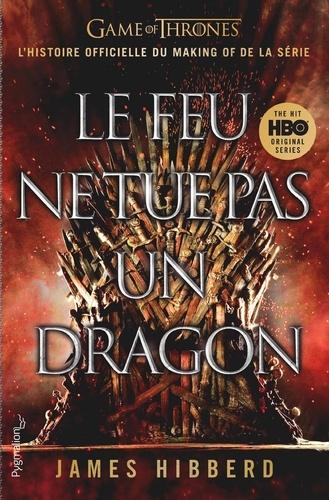 Le feu ne tue pas un dragon. Game of Thrones, l'histoire inédite et officielle d la série TV épique