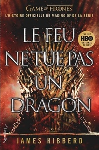 James Hibberd - Le feu ne tue pas un dragon - Game of Thrones, l'histoire inédite et officielle d la série TV épique.