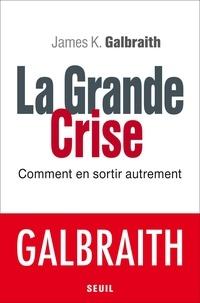 James K. Galbraith - La grande crise - Comment en sortir autrement.