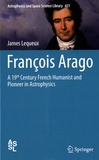 James Lequeux - François Arago - A 19th Century French Humanist and Pioneer in Astrophysics.