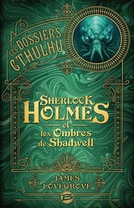 James Lovegrove - Les Dossiers Cthulhu  : Sherlock Holmes et les ombres de Shadwell.
