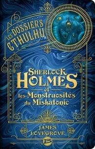 James Lovegrove - Les Dossiers Cthulhu Tome 2 : Sherlock Holmes et les monstruosités du Miskatonic.