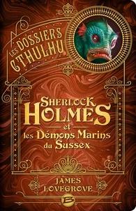 James Lovegrove - Les Dossiers Cthulhu Tome 3 : Sherlock Holmes et les démons marins du Sussex.