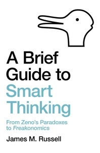 James M. Russell - A Brief Guide to Smart Thinking - From Zeno's Paradoxes to Freakonomics.