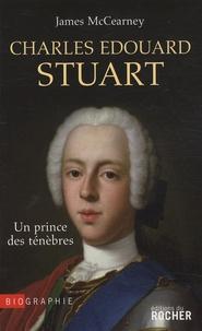 James McCearney - Charles Edouard Stuart - Un prince des Ténèbres dans l'Europe des Lumières.
