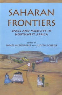James McDougall et Judith Scheele - Saharan Frontiers - Space and Mobility in Northwest Africa.
