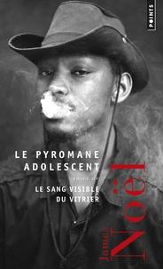 James Noël - Le Pyromane adolescent - Suivi de Le Sang du vitrier.