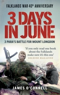 James O'Connell et Hew Pike - Three Days In June - The Incredible Minute-by-Minute Oral History of 3 Para's Deadly Falklands Battle.