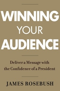 James Rosebush - Winning Your Audience - Deliver a Message with the Confidence of a President.