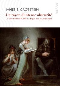 James S. Grotstein - Un rayon d''intense obscurité - Ce que Wilfried R. Bion a légué à la psychanalyse.