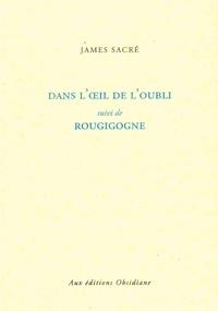 James Sacré - Dans l'oeil de l'oubli suivi de Rougigogne.