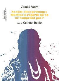 James Sacré et Colette Deblé - Ne sont-elles qu'images muettes et regards qu'on ne comprend pas ?.