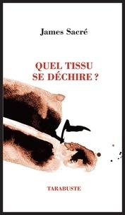 James Sacré - QUEL TISSU SE DECHIRE ? - James Sacré.