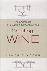 James Simpson - Creating Wine - The Emergence of a World Industry, 1840-1914.