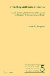James Simpson - Troubling Arthurian Histories - Court Culture, Performance and Scandal in Chrétien de Troyes's Erec et Enide.